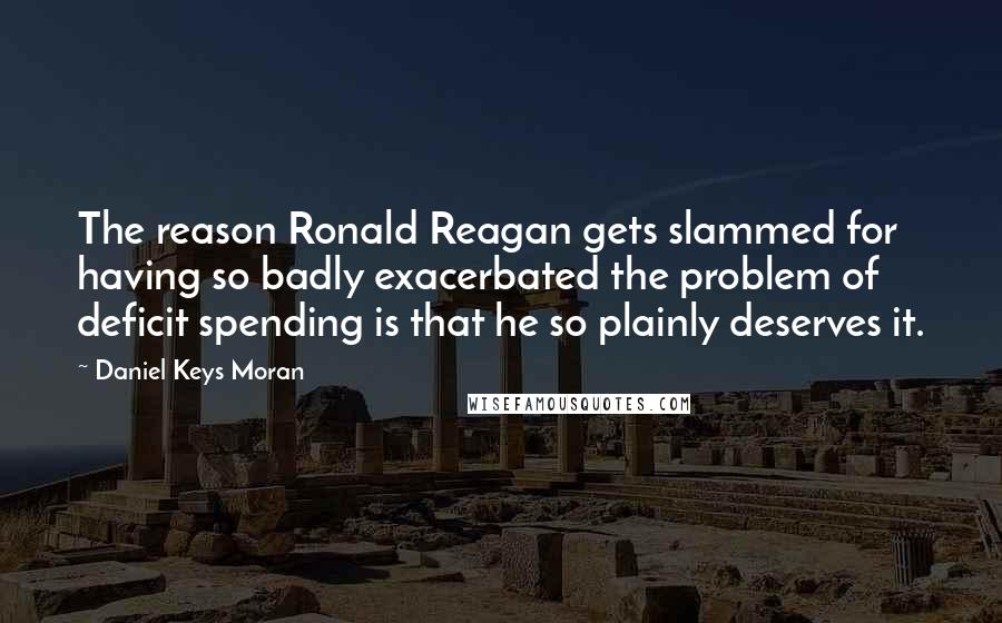 Daniel Keys Moran quotes: The reason Ronald Reagan gets slammed for having so badly exacerbated the problem of deficit spending is that he so plainly deserves it.