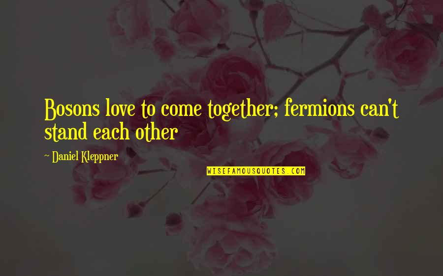 Daniel Kleppner Quotes By Daniel Kleppner: Bosons love to come together; fermions can't stand