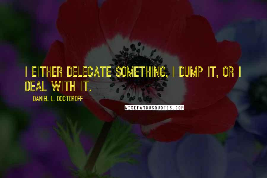 Daniel L. Doctoroff quotes: I either delegate something, I dump it, or I deal with it.