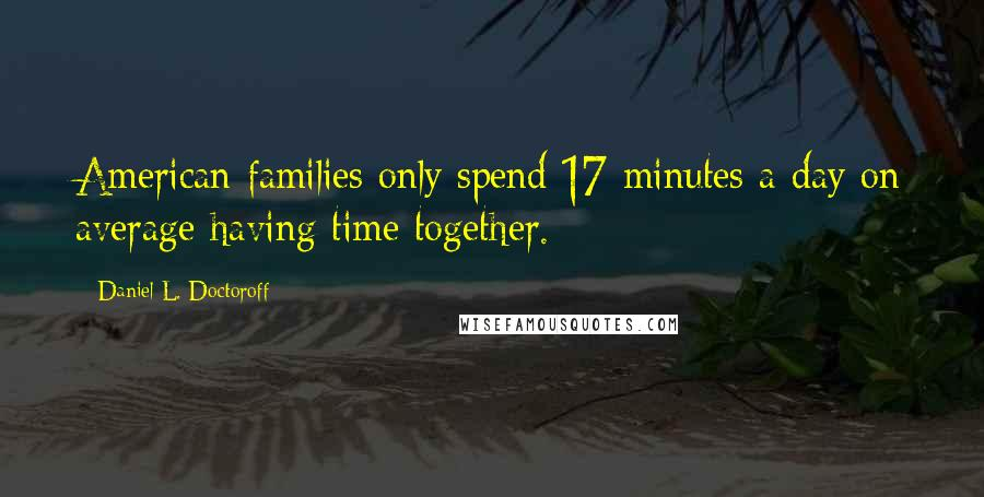 Daniel L. Doctoroff quotes: American families only spend 17 minutes a day on average having time together.