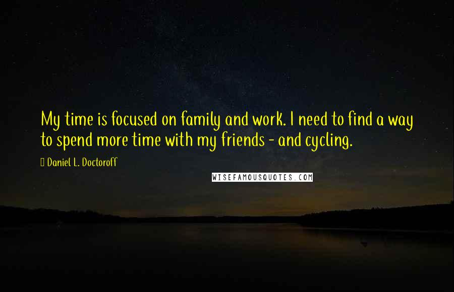 Daniel L. Doctoroff quotes: My time is focused on family and work. I need to find a way to spend more time with my friends - and cycling.