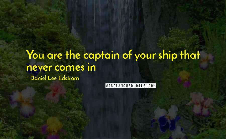 Daniel Lee Edstrom quotes: You are the captain of your ship that never comes in