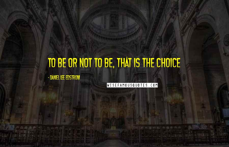 Daniel Lee Edstrom quotes: To be or not to be, that is the choice