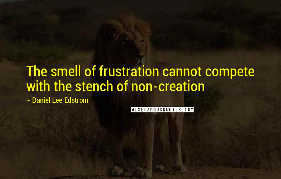 Daniel Lee Edstrom quotes: The smell of frustration cannot compete with the stench of non-creation
