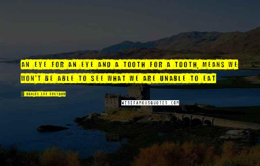 Daniel Lee Edstrom quotes: An eye for an eye and a tooth for a tooth, means we won't be able to see what we are unable to eat