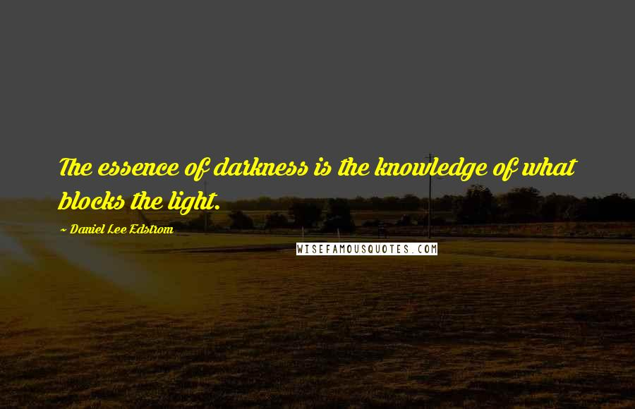 Daniel Lee Edstrom quotes: The essence of darkness is the knowledge of what blocks the light.