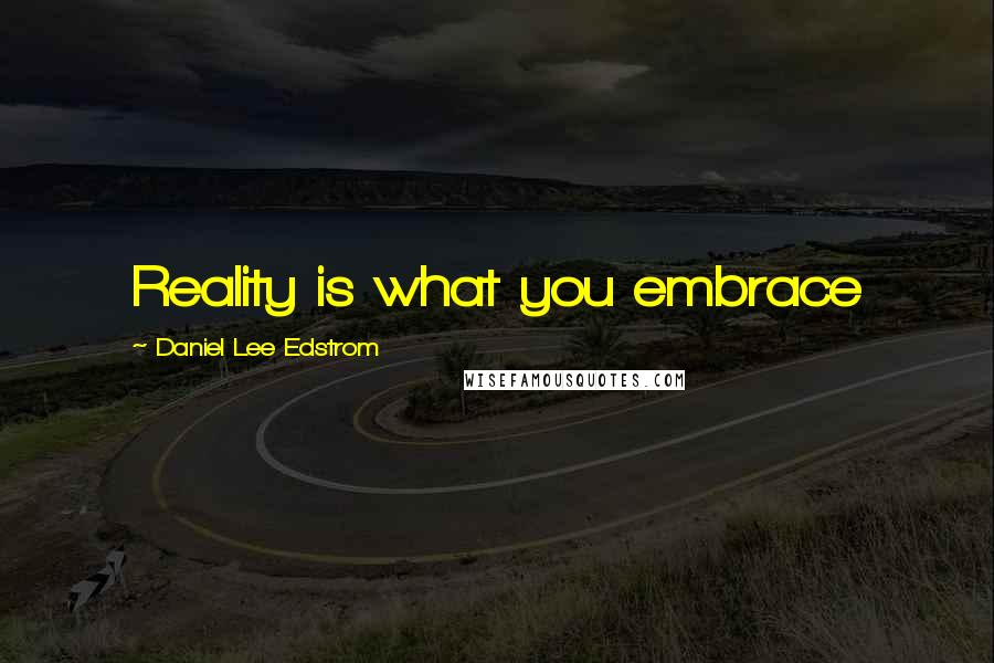 Daniel Lee Edstrom quotes: Reality is what you embrace
