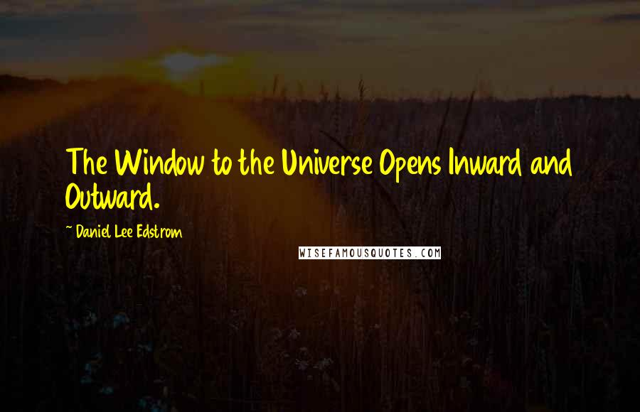 Daniel Lee Edstrom quotes: The Window to the Universe Opens Inward and Outward.