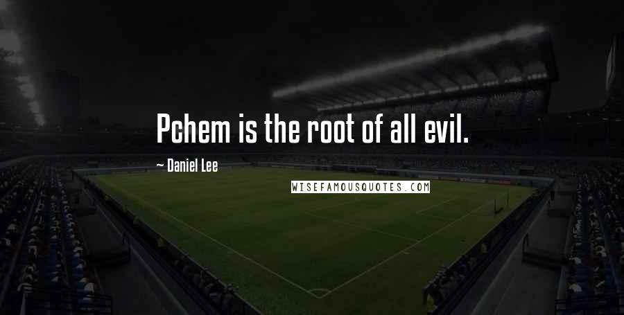 Daniel Lee quotes: Pchem is the root of all evil.