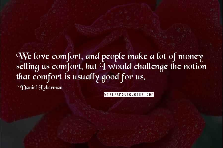 Daniel Lieberman quotes: We love comfort, and people make a lot of money selling us comfort, but I would challenge the notion that comfort is usually good for us.