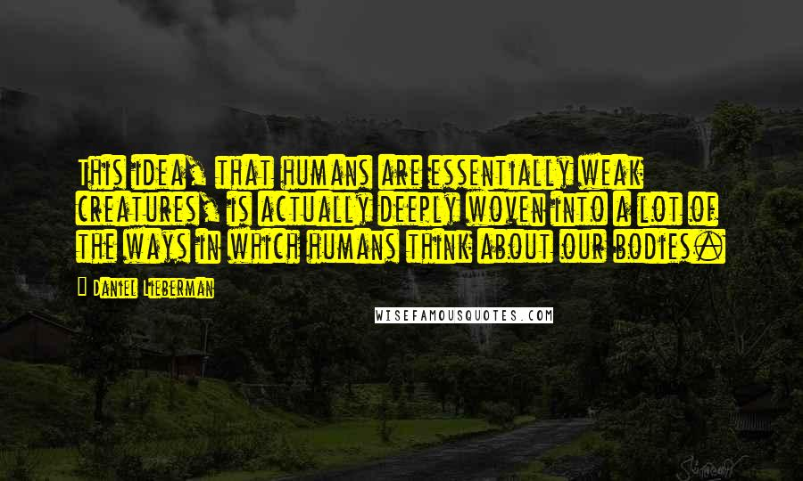Daniel Lieberman quotes: This idea, that humans are essentially weak creatures, is actually deeply woven into a lot of the ways in which humans think about our bodies.