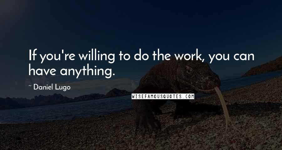 Daniel Lugo quotes: If you're willing to do the work, you can have anything.
