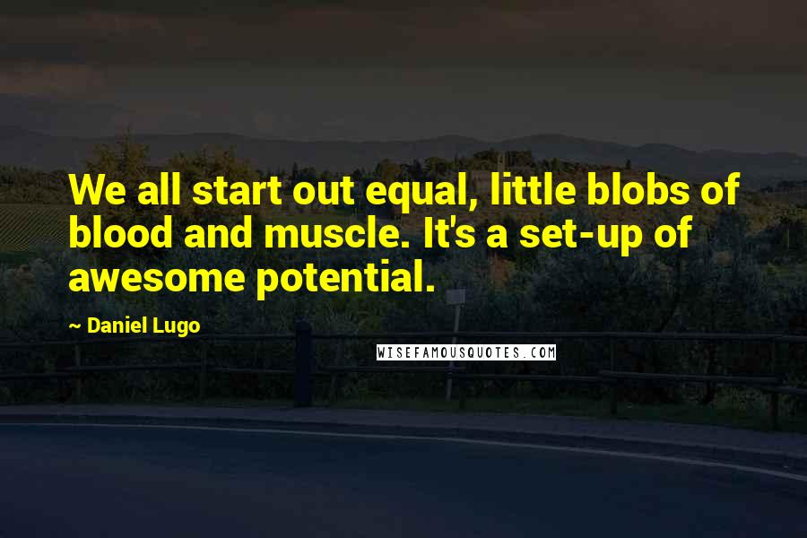 Daniel Lugo quotes: We all start out equal, little blobs of blood and muscle. It's a set-up of awesome potential.
