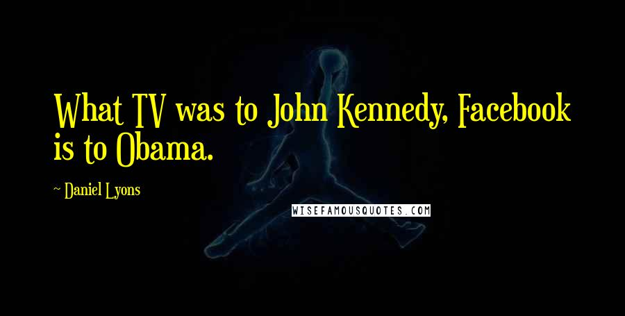 Daniel Lyons quotes: What TV was to John Kennedy, Facebook is to Obama.