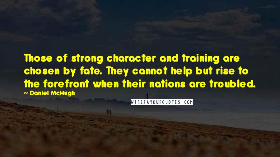 Daniel McHugh quotes: Those of strong character and training are chosen by fate. They cannot help but rise to the forefront when their nations are troubled.