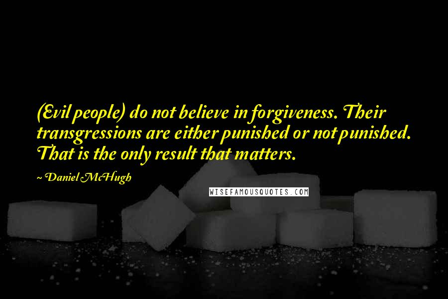 Daniel McHugh quotes: (Evil people) do not believe in forgiveness. Their transgressions are either punished or not punished. That is the only result that matters.
