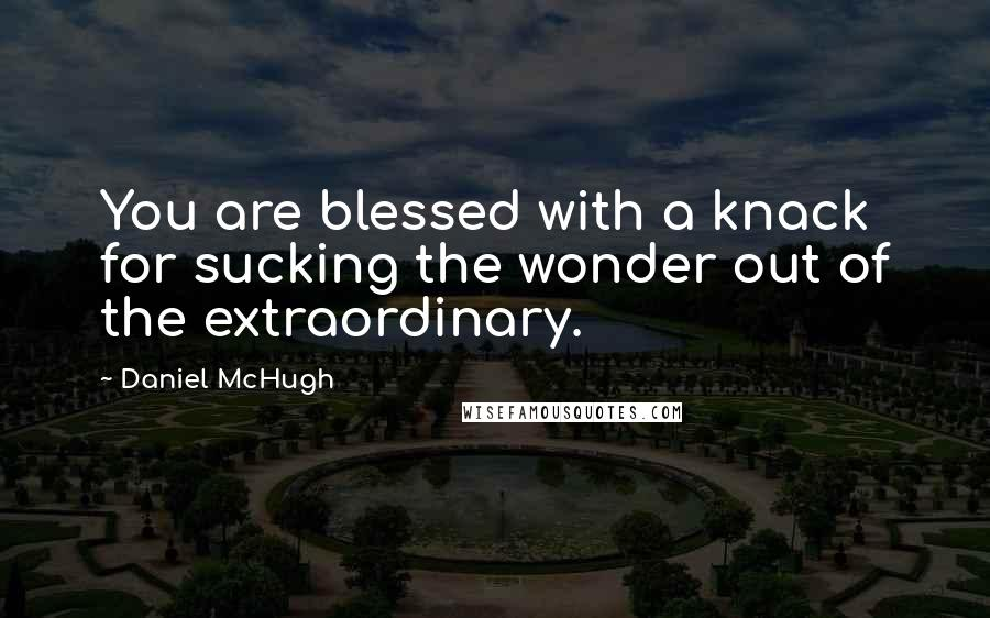 Daniel McHugh quotes: You are blessed with a knack for sucking the wonder out of the extraordinary.