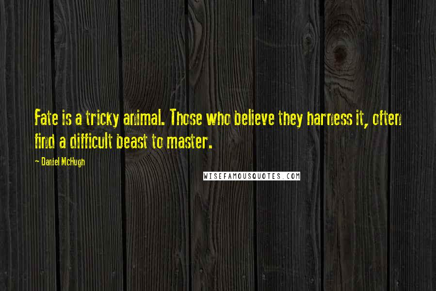 Daniel McHugh quotes: Fate is a tricky animal. Those who believe they harness it, often find a difficult beast to master.