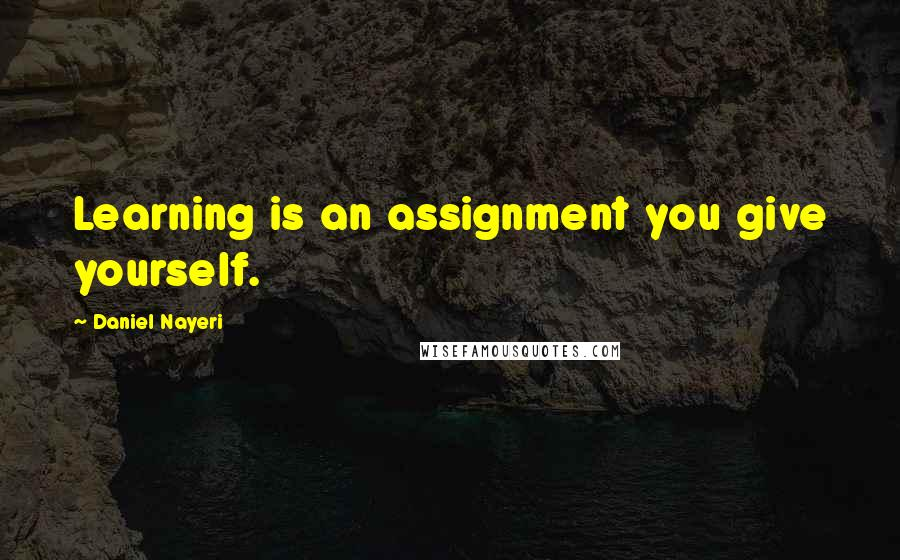 Daniel Nayeri quotes: Learning is an assignment you give yourself.