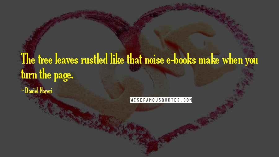 Daniel Nayeri quotes: The tree leaves rustled like that noise e-books make when you turn the page.