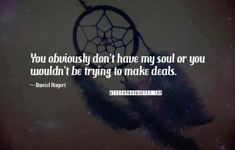 Daniel Nayeri quotes: You obviously don't have my soul or you wouldn't be trying to make deals.