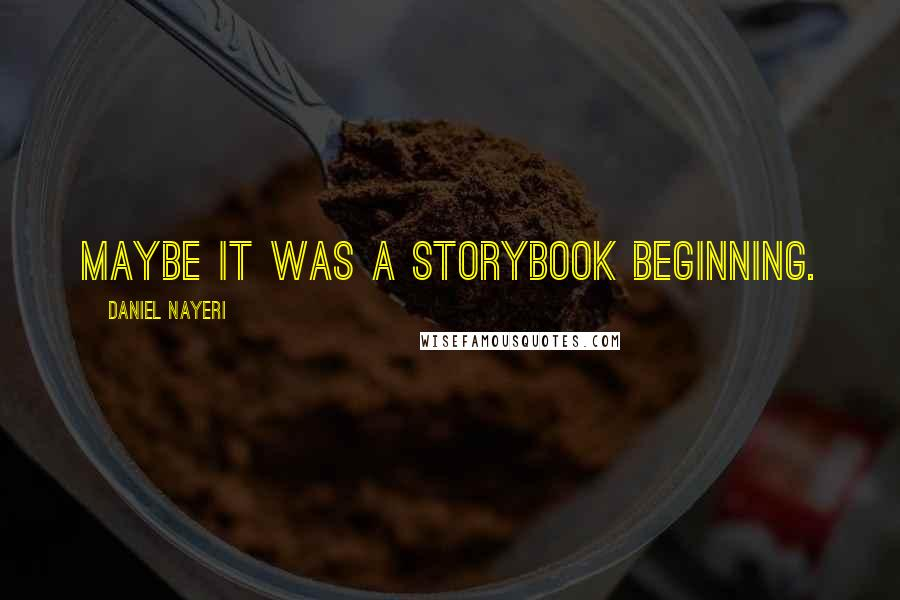 Daniel Nayeri quotes: Maybe it was a storybook beginning.