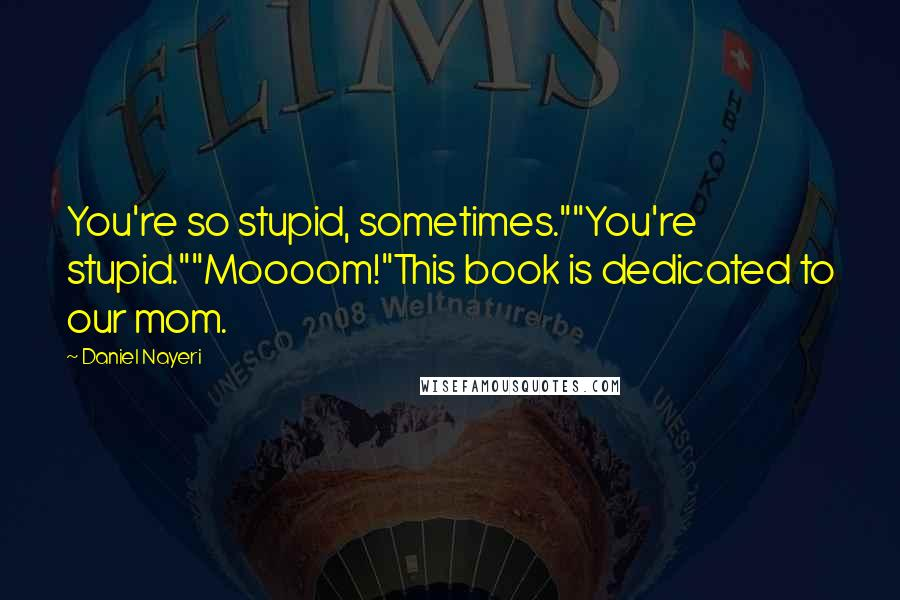 "Daniel Nayeri quotes: You're so stupid, sometimes.""""You're stupid.""""Moooom!""This book is dedicated to our mom."