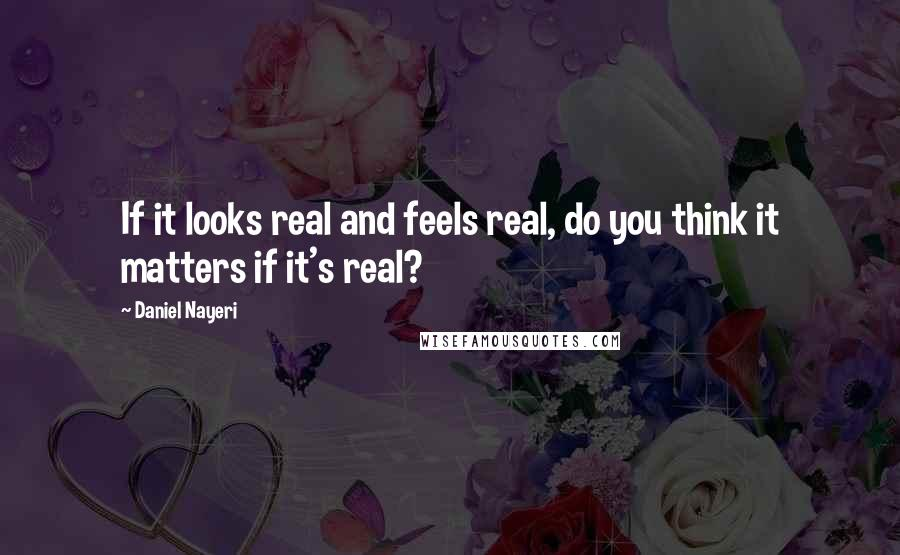 Daniel Nayeri quotes: If it looks real and feels real, do you think it matters if it's real?
