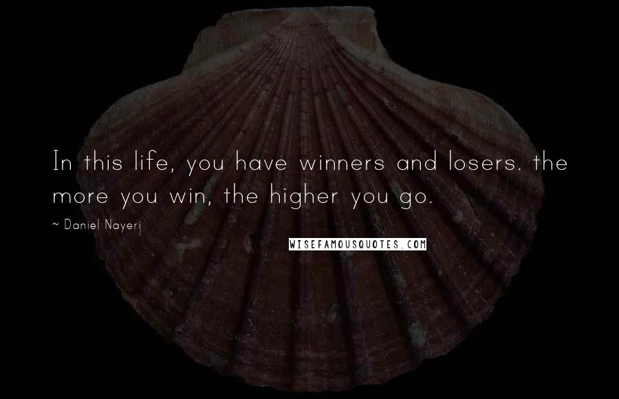 Daniel Nayeri quotes: In this life, you have winners and losers. the more you win, the higher you go.