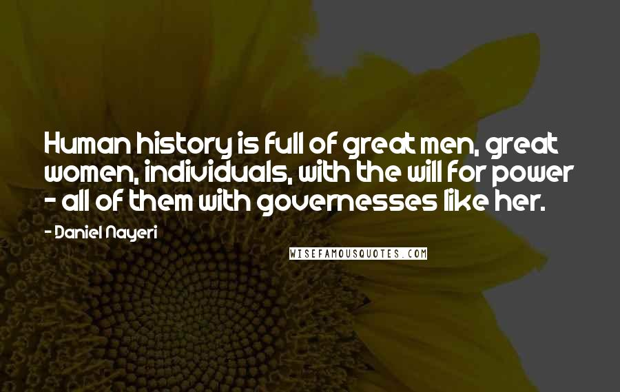 Daniel Nayeri quotes: Human history is full of great men, great women, individuals, with the will for power - all of them with governesses like her.