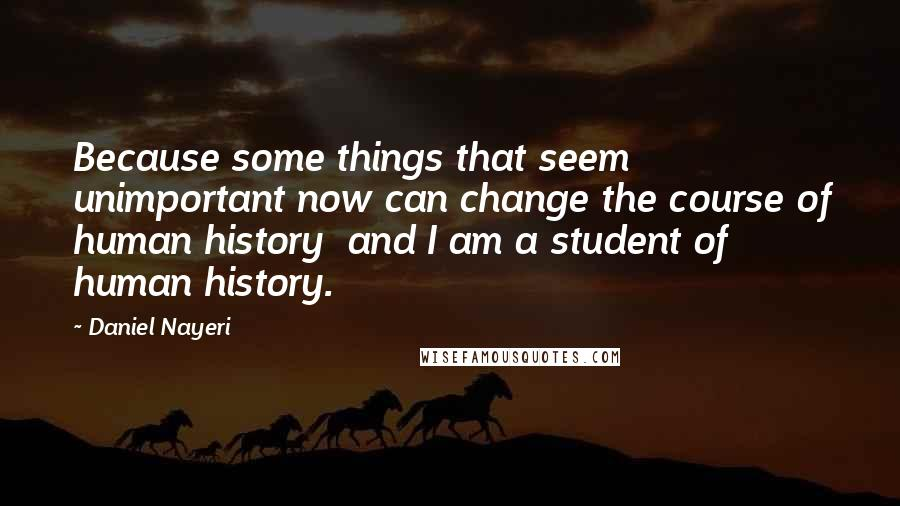 Daniel Nayeri quotes: Because some things that seem unimportant now can change the course of human history and I am a student of human history.