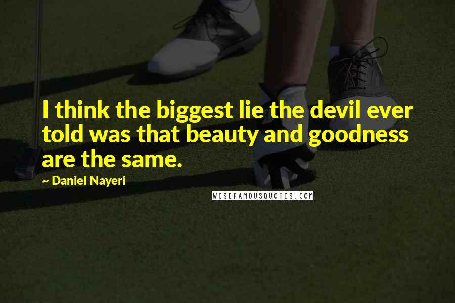 Daniel Nayeri quotes: I think the biggest lie the devil ever told was that beauty and goodness are the same.