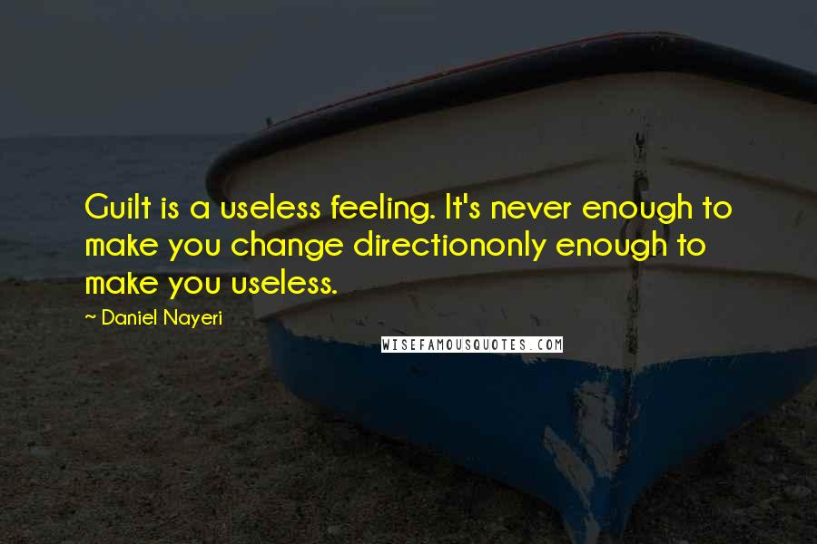 Daniel Nayeri quotes: Guilt is a useless feeling. It's never enough to make you change directiononly enough to make you useless.