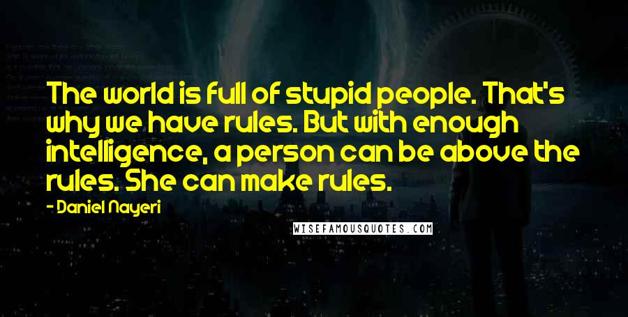Daniel Nayeri quotes: The world is full of stupid people. That's why we have rules. But with enough intelligence, a person can be above the rules. She can make rules.