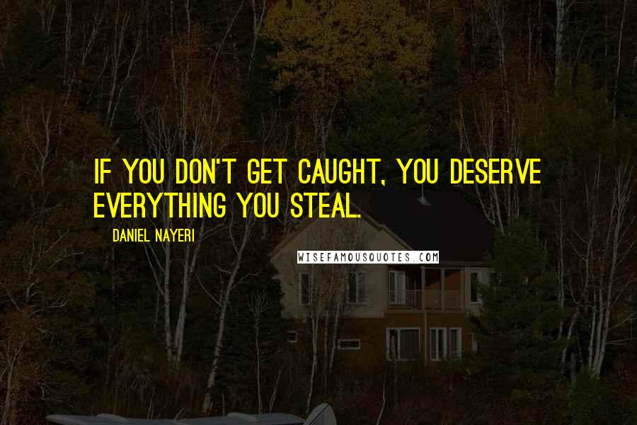 Daniel Nayeri quotes: If you don't get caught, you deserve everything you steal.