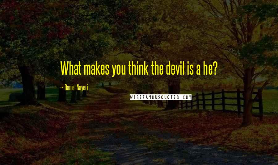 Daniel Nayeri quotes: What makes you think the devil is a he?