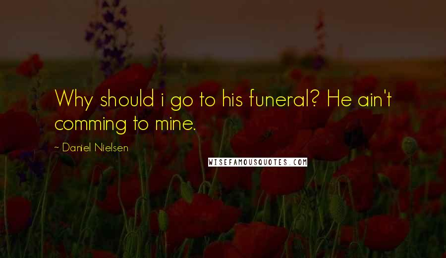 Daniel Nielsen quotes: Why should i go to his funeral? He ain't comming to mine.