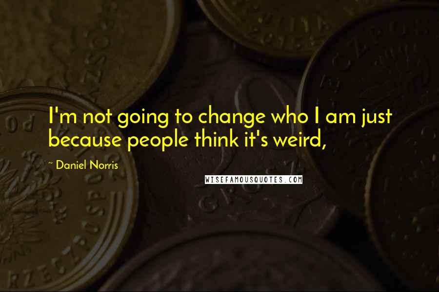 Daniel Norris quotes: I'm not going to change who I am just because people think it's weird,