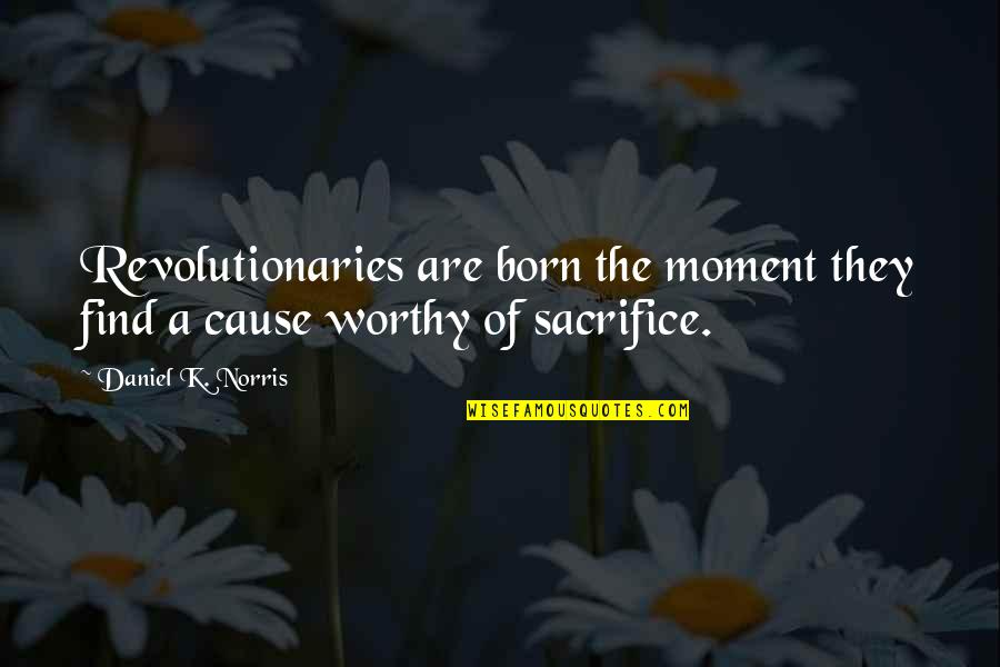 Daniel Norris Quotes By Daniel K. Norris: Revolutionaries are born the moment they find a