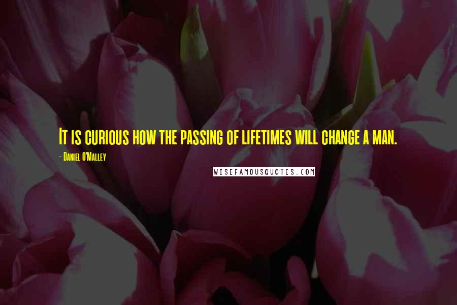 Daniel O'Malley quotes: It is curious how the passing of lifetimes will change a man.