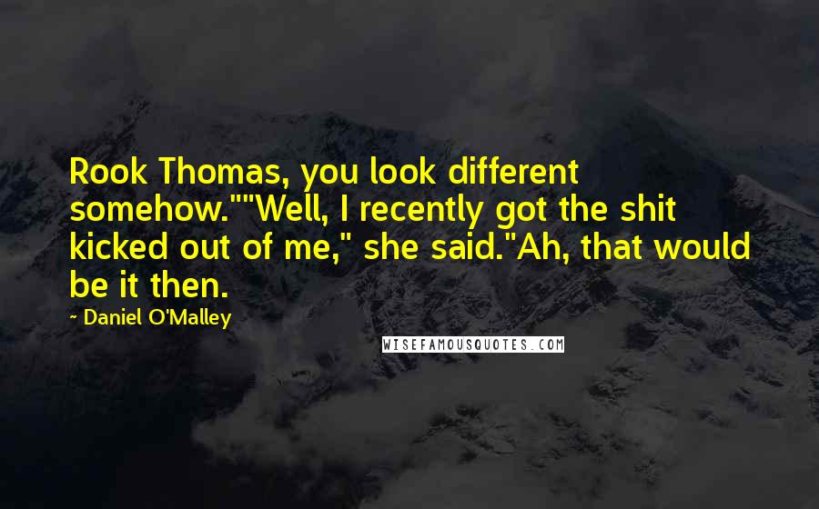 """Daniel O'Malley quotes: Rook Thomas, you look different somehow.""""""""Well, I recently got the shit kicked out of me,"""" she said.""""Ah, that would be it then."""