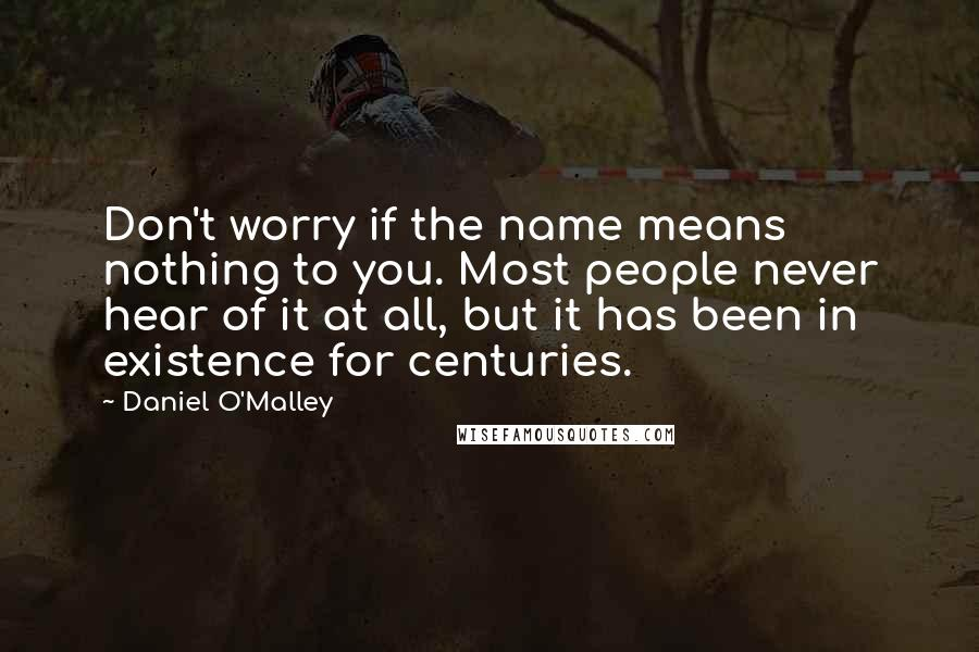 Daniel O'Malley quotes: Don't worry if the name means nothing to you. Most people never hear of it at all, but it has been in existence for centuries.