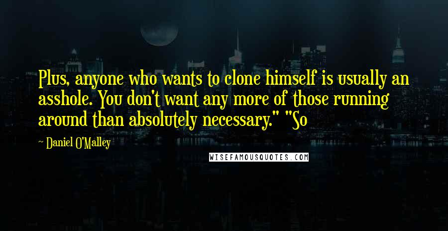"""Daniel O'Malley quotes: Plus, anyone who wants to clone himself is usually an asshole. You don't want any more of those running around than absolutely necessary."""" """"So"""