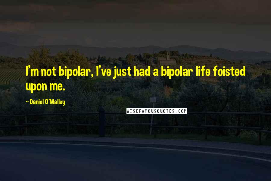 Daniel O'Malley quotes: I'm not bipolar, I've just had a bipolar life foisted upon me.