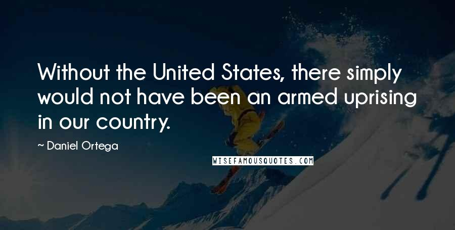 Daniel Ortega quotes: Without the United States, there simply would not have been an armed uprising in our country.