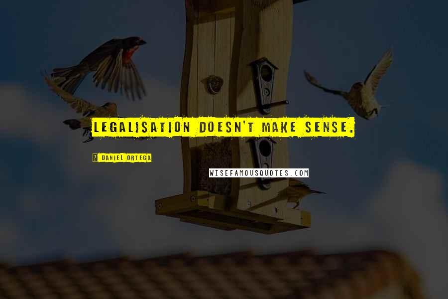 Daniel Ortega quotes: Legalisation doesn't make sense.