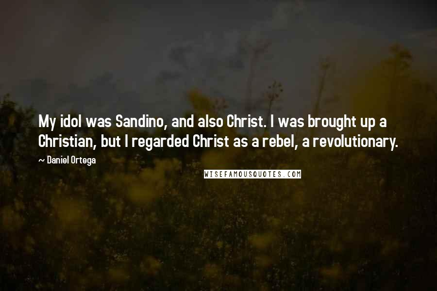 Daniel Ortega quotes: My idol was Sandino, and also Christ. I was brought up a Christian, but I regarded Christ as a rebel, a revolutionary.