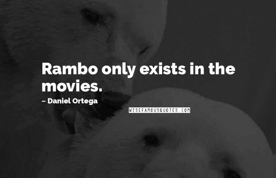 Daniel Ortega quotes: Rambo only exists in the movies.
