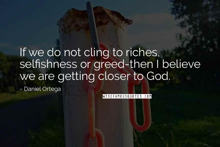 Daniel Ortega quotes: If we do not cling to riches, selfishness or greed-then I believe we are getting closer to God.