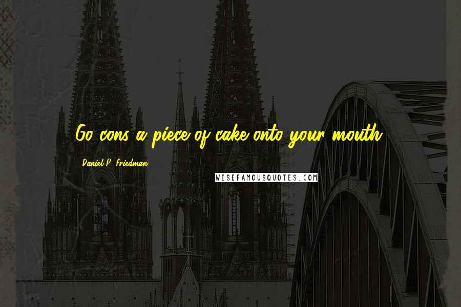Daniel P. Friedman quotes: Go cons a piece of cake onto your mouth.